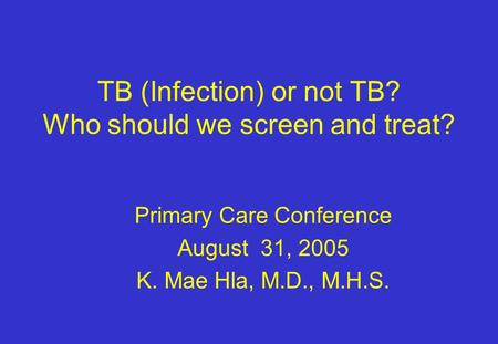 TB (Infection) or not TB? Who should we screen and treat? Primary Care Conference August 31, 2005 K. Mae Hla, M.D., M.H.S.