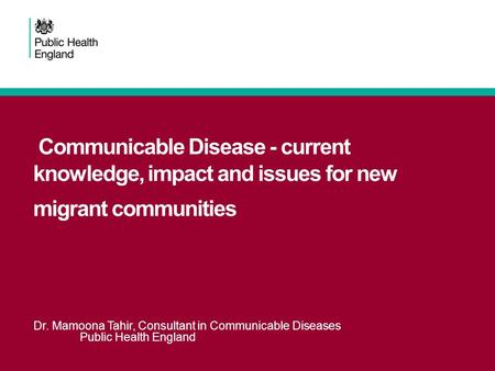 Communicable Disease - current knowledge, impact and issues for new migrant communities Dr. Mamoona Tahir, Consultant in Communicable Diseases Public Health.
