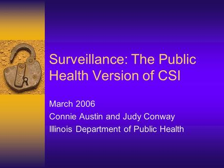 Surveillance: The Public Health Version of CSI March 2006 Connie Austin and Judy Conway Illinois Department of Public Health.