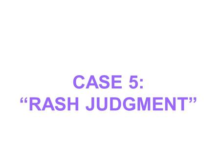 "CASE 5: ""RASH JUDGMENT""."