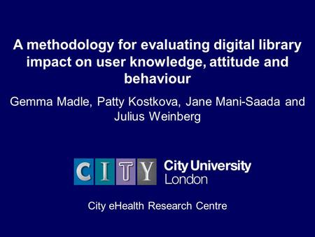 City eHealth Research Centre Mednet 20031 A methodology for evaluating digital library impact on user knowledge, attitude and behaviour Gemma Madle, Patty.