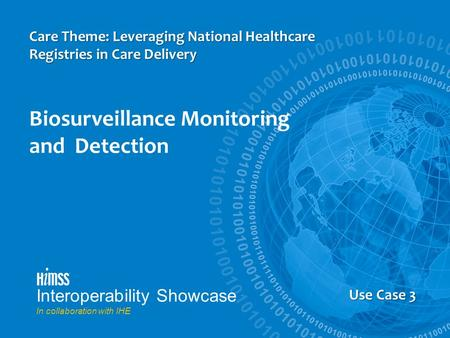 Interoperability Showcase In collaboration with IHE Use Case 3 Care Theme: Leveraging National Healthcare Registries in Care Delivery Biosurveillance Monitoring.