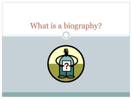 What is a biography? A WRITTEN STORY OF A PERSON'S LIFE.