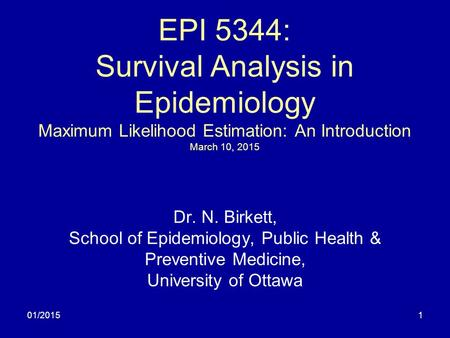 01/20151 EPI 5344: Survival Analysis in Epidemiology Maximum Likelihood Estimation: An Introduction March 10, 2015 Dr. N. Birkett, School of Epidemiology,