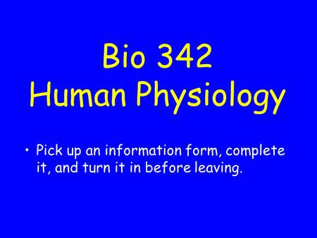 Bio 342 Human Physiology Pick up an information form, complete it, and turn it in before leaving.