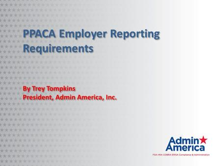 PPACA Employer Reporting Requirements By Trey Tompkins President, Admin America, Inc. By Trey Tompkins President, Admin America, Inc.