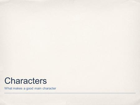 Characters What makes a good main character. Your favorites ✤ Lets take a look at some of your characters and see what we can identify as similarities.