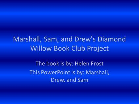 The book is by: Helen Frost This PowerPoint is by: Marshall, Drew, and Sam Marshall, Sam, and Drew's Diamond Willow Book Club Project.