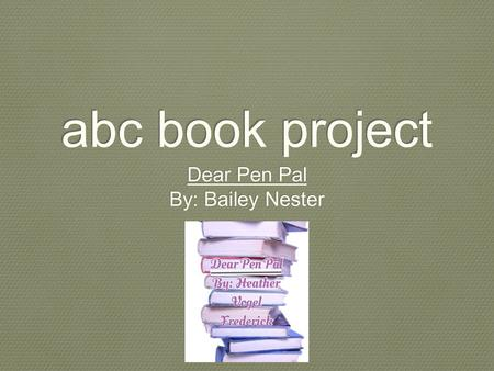 Abc book project Dear Pen Pal By: Bailey Nester Dear Pen Pal By: Bailey Nester.