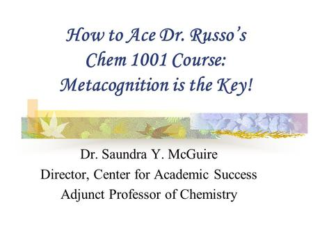 How to Ace Dr. Russo's Chem 1001 Course: Metacognition is the Key! Dr. Saundra Y. McGuire Director, Center for Academic Success Adjunct Professor of Chemistry.