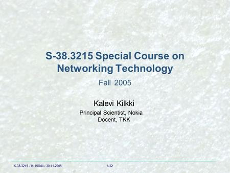 S-38.3215 / K. Kilkki / 30.11.2005 1/32 S-38.3215 Special Course on Networking Technology Fall 2005 Kalevi Kilkki Principal Scientist, Nokia Docent, TKK.