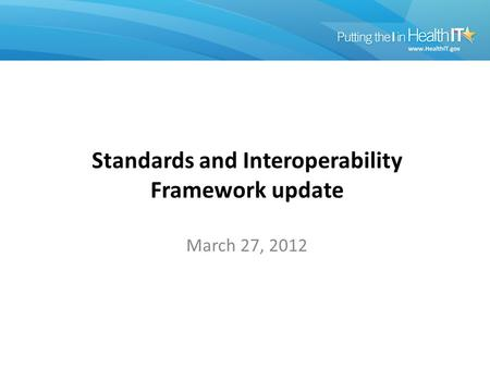 March 27, 2012 Standards and Interoperability Framework update.