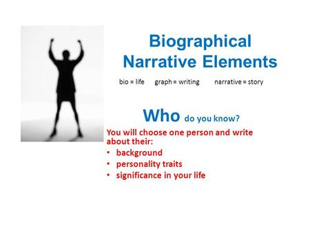 Biographical Narrative Elements bio = life graph = writing narrative = story Who do you know? You will choose one person and write about their: background.