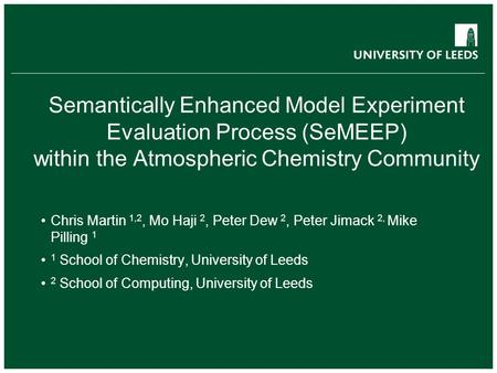 Semantically Enhanced Model Experiment Evaluation Process (SeMEEP) within the Atmospheric Chemistry Community Chris Martin 1,2, Mo Haji 2, Peter Dew 2,