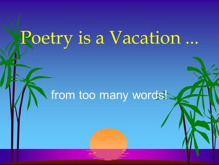 Poetry is a Vacation ... from too many words!.
