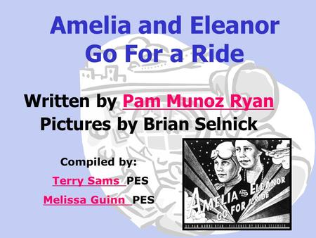 Amelia and Eleanor Go For a Ride Written by Pam Munoz RyanPam Munoz Ryan Pictures by Brian Selnick Compiled by: Terry Sams PESTerry Sams Melissa Guinn.