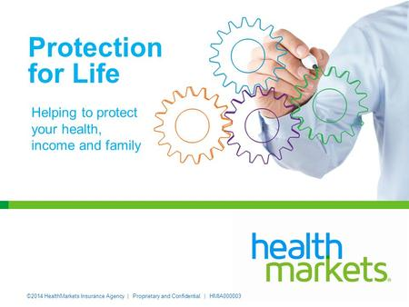 ©2014 HealthMarkets Insurance Agency | Proprietary and Confidential. | HMIA000003 Protection for Life Helping to protect your health, income and family.