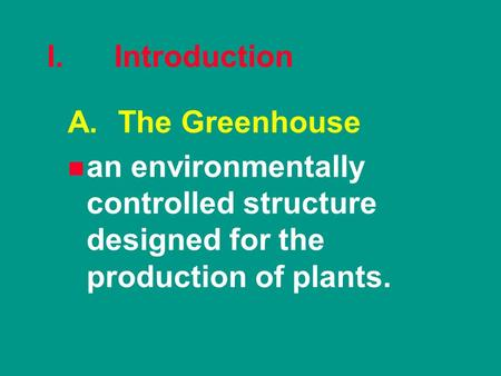 I. Introduction A.The Greenhouse n n an environmentally controlled structure designed for the production of plants.