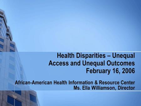 Health Disparities – Unequal Access and Unequal Outcomes February 16, 2006 African-American Health Information & Resource Center Ms. Ella Williamson, Director.