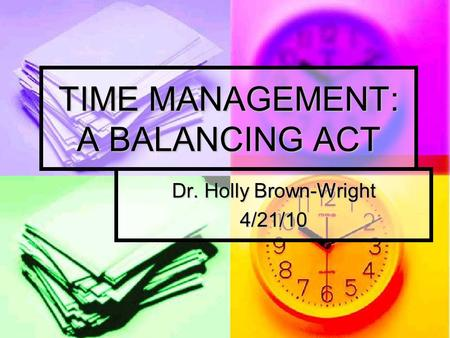 TIME MANAGEMENT: A BALANCING ACT Dr. Holly Brown-Wright 4/21/10.