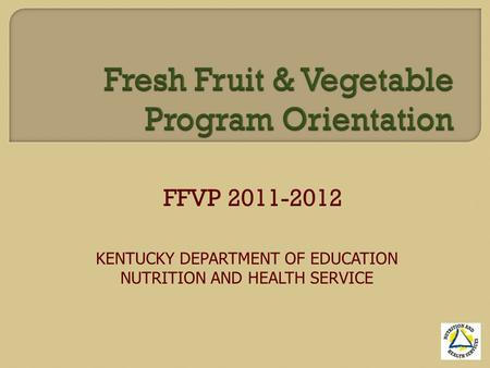 FFVP 2011-2012 KENTUCKY DEPARTMENT OF EDUCATION NUTRITION AND HEALTH SERVICE.