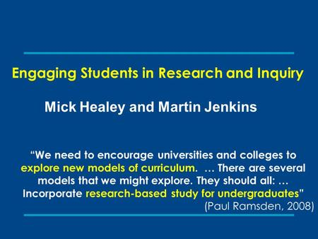 "Engaging Students in Research and Inquiry Mick Healey and Martin Jenkins ""We need to encourage universities and colleges to explore new models of curriculum."