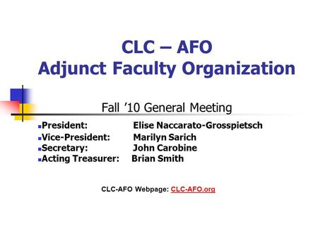 CLC – AFO Adjunct Faculty Organization Fall '10 General Meeting President: Elise Naccarato-Grosspietsch Vice-President: Marilyn Sarich Secretary: John.