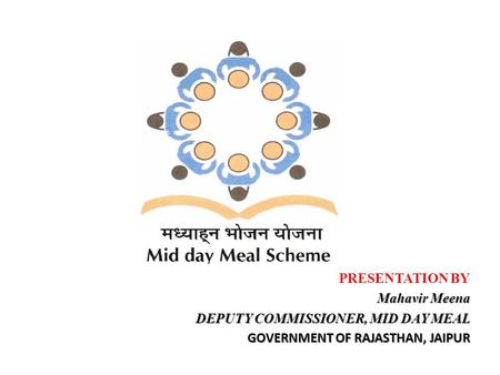 PRESENTATION BY Mahavir Meena DEPUTY COMMISSIONER, MID DAY MEAL GOVERNMENT OF RAJASTHAN, JAIPUR.