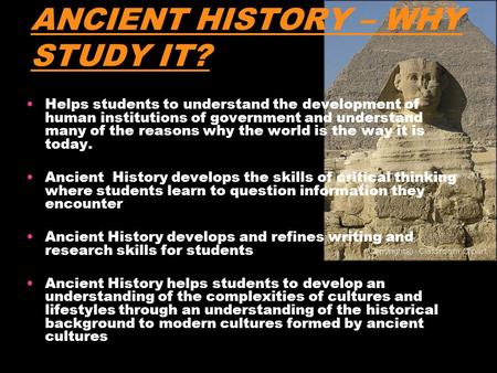 ANCIENT HISTORY – WHY STUDY IT? Helps students to understand the development of human institutions of government and understand many of the reasons why.