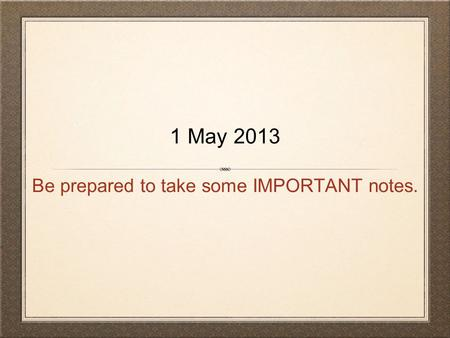 Be prepared to take some IMPORTANT notes. 1 May 2013.