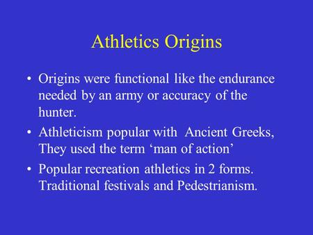 Athletics Origins Origins were functional like the endurance needed by an army or accuracy of the hunter. Athleticism popular with Ancient Greeks, They.
