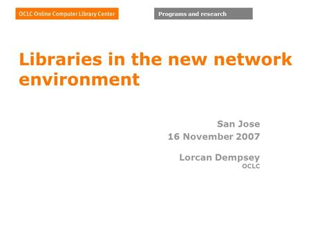 Programs and research Libraries in the new network environment San Jose 16 November 2007 Lorcan Dempsey OCLC.