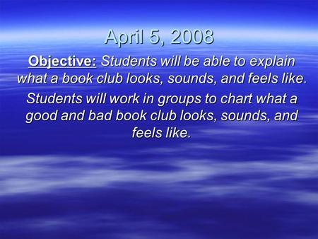 April 5, 2008 Objective: Students will be able to explain what a book club looks, sounds, and feels like. Students will work in groups to chart what a.