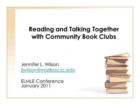 Reading and Talking Together with Community Book Clubs Jennifer L. Wilson ELMLE Conference January 2011.
