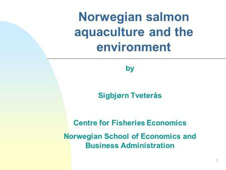 1 Norwegian salmon aquaculture and the environment by Sigbjørn Tveterås Centre for Fisheries Economics Norwegian School of Economics and Business Administration.