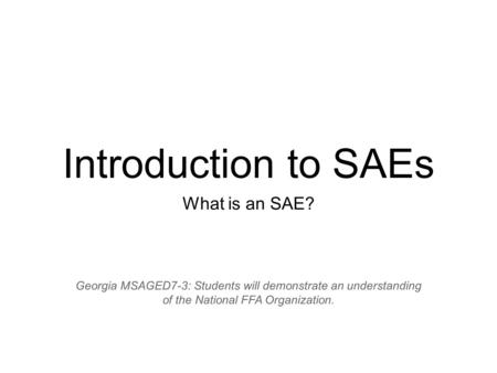 Introduction to SAEs What is an SAE? Georgia MSAGED7-3: Students will demonstrate an understanding of the National FFA Organization.