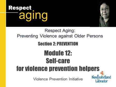 Respect aging Section 2: PREVENTION Module 12: Self-care for violence prevention helpers Violence Prevention Initiative Respect Aging: Preventing Violence.