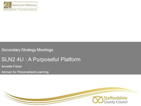 Secondary Strategy Meetings SLN2 4U : A Purposeful Platform Annette Fisher Adviser for Personalised Learning.