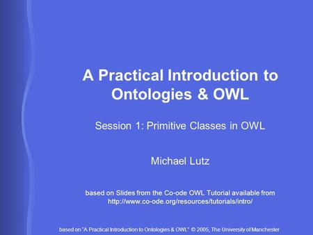 "Based on ""A Practical Introduction to Ontologies & OWL"" © 2005, The University of Manchester A Practical Introduction to Ontologies & OWL Session 1: Primitive."