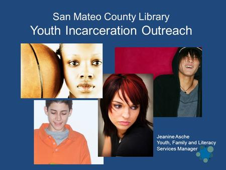 San Mateo County Library Youth Incarceration Outreach Jeanine Asche Youth, Family and Literacy Services Manager.