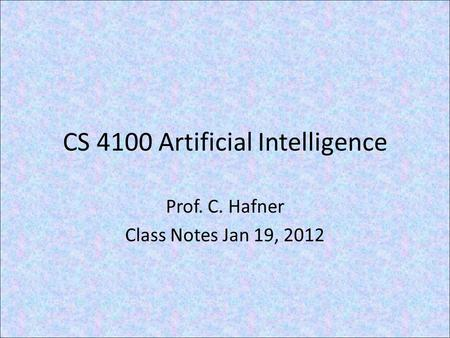 CS 4100 Artificial Intelligence Prof. C. Hafner Class Notes Jan 19, 2012.
