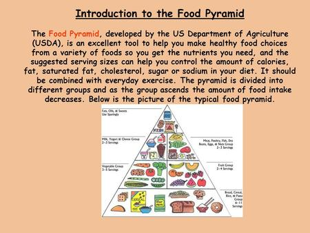 Introduction to the Food Pyramid The Food Pyramid, developed by the US Department of Agriculture (USDA), is an excellent tool to help you make healthy.