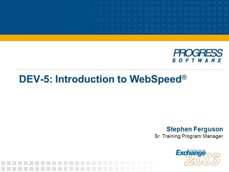DEV-5: Introduction to WebSpeed ® Stephen Ferguson Sr. Training Program Manager.