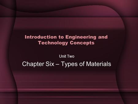 Introduction to Engineering and Technology Concepts Unit Two Chapter Six – Types of Materials.