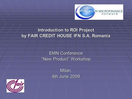 "Introduction to ROI Project by FAIR CREDIT HOUSE IFN S.A. Romania EMN Conference ""New Product"" Workshop Milan, 4th June 2009."