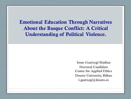 Emotional Education Through Narratives About the Basque Conflict: A Critical Understanding of Political Violence. Irene Gantxegi Madina Doctoral Candidate.
