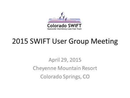 2015 SWIFT User Group Meeting April 29, 2015 Cheyenne Mountain Resort Colorado Springs, CO.