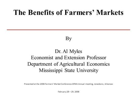The Benefits of Farmers' Markets By Dr. Al Myles Economist and Extension Professor Department of Agricultural Economics Mississippi State University Presented.