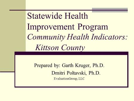 Statewide Health Improvement Program Community Health Indicators: Kittson County Prepared by: Garth Kruger, Ph.D. Dmitri Poltavski, Ph.D. EvaluationGroup,