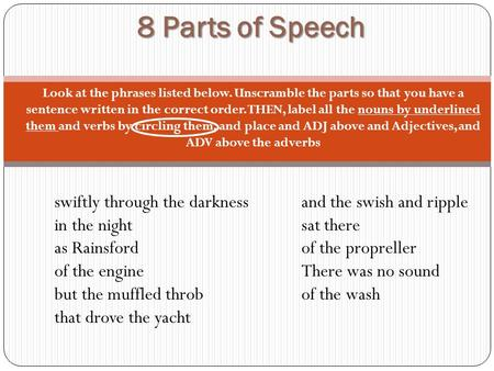 8 Parts of Speech Look at the phrases listed below. Unscramble the parts so that you have a sentence written in the correct order. THEN, label all the.